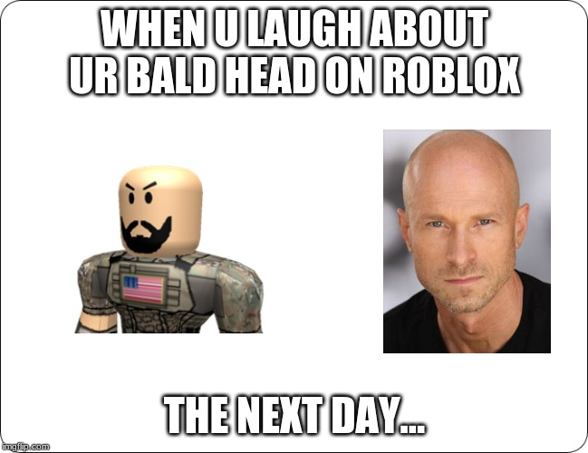 Now who's the bald guy | WHEN U LAUGH ABOUT UR BALD HEAD ON ROBLOX THE NEXT DAY... | image tagged in help i've fallen and i can't get up | made w/ Imgflip meme maker