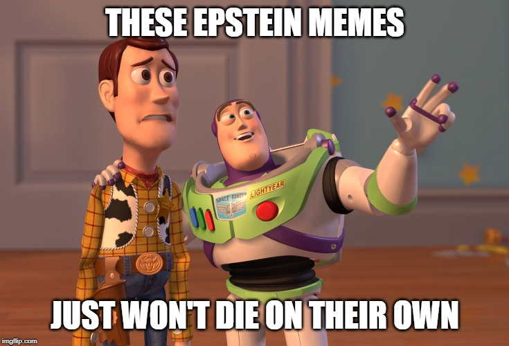 X, X Everywhere Meme | THESE EPSTEIN MEMES JUST WON'T DIE ON THEIR OWN | image tagged in memes,x x everywhere | made w/ Imgflip meme maker