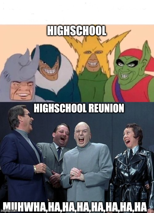 HIGHSCHOOL MUHWHA,HA,HA,HA,HA,HA,HA,HA HIGHSCHOOL REUNION | image tagged in memes,laughing villains,me and the boys | made w/ Imgflip meme maker