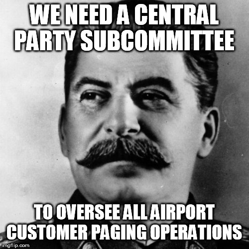 Joseph Stalin | WE NEED A CENTRAL PARTY SUBCOMMITTEE TO OVERSEE ALL AIRPORT CUSTOMER PAGING OPERATIONS | image tagged in joseph stalin | made w/ Imgflip meme maker