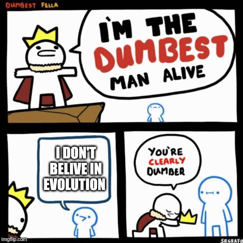 He's just so stupid | I DON'T BELIVE IN EVOLUTION | image tagged in i'm the dumbest man alive | made w/ Imgflip meme maker