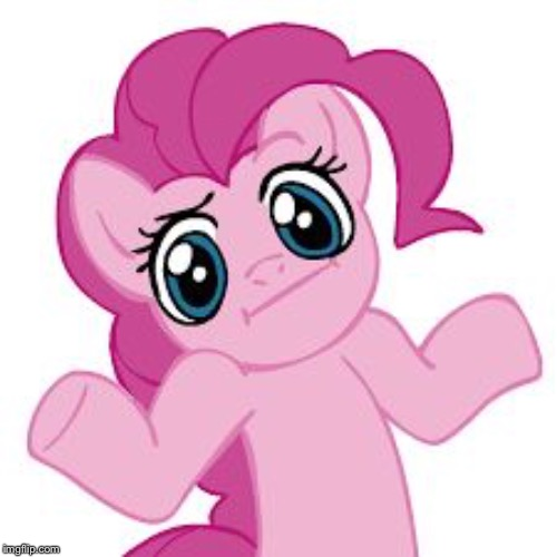 pinkie shrugs | image tagged in pinkie shrugs | made w/ Imgflip meme maker
