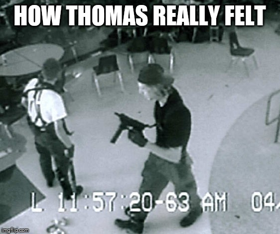 Columbine Cafeteria | HOW THOMAS REALLY FELT | image tagged in columbine cafeteria | made w/ Imgflip meme maker