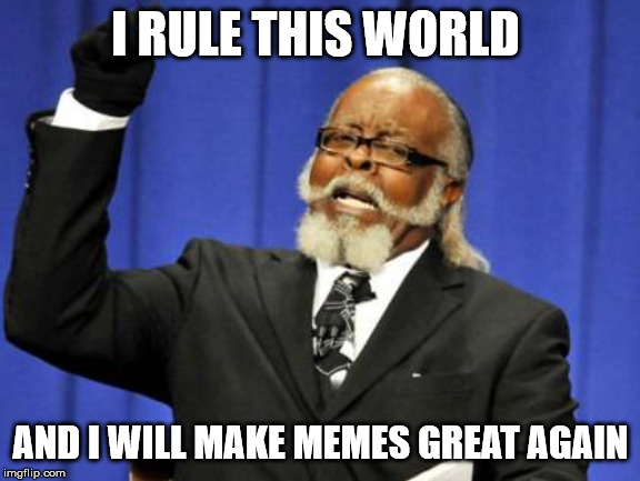 Too Damn High Meme | I RULE THIS WORLD AND I WILL MAKE MEMES GREAT AGAIN | image tagged in memes,too damn high | made w/ Imgflip meme maker