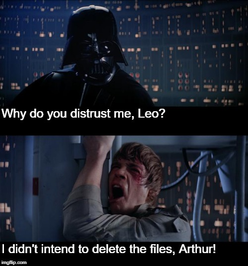 Wiping out project's code | Why do you distrust me, Leo? I didn't intend to delete the files, Arthur! | image tagged in memes,star wars no,code,project,computers | made w/ Imgflip meme maker