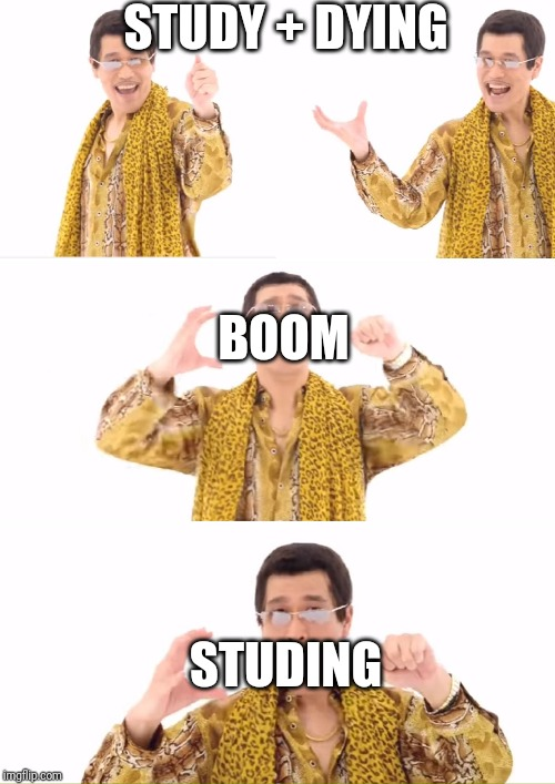 PPAP Meme | STUDY + DYING STUDING BOOM | image tagged in memes,ppap | made w/ Imgflip meme maker