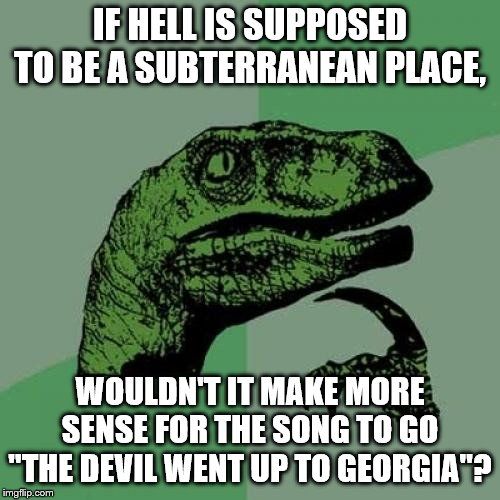 "Philosoraptor Meme | IF HELL IS SUPPOSED TO BE A SUBTERRANEAN PLACE, WOULDN'T IT MAKE MORE SENSE FOR THE SONG TO GO ""THE DEVIL WENT UP TO GEORGIA""? 