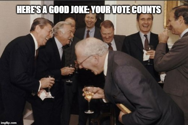 Laughing Men In Suits | HERE'S A GOOD JOKE: YOUR VOTE COUNTS | image tagged in memes,laughing men in suits,politics,political meme,america,usa | made w/ Imgflip meme maker