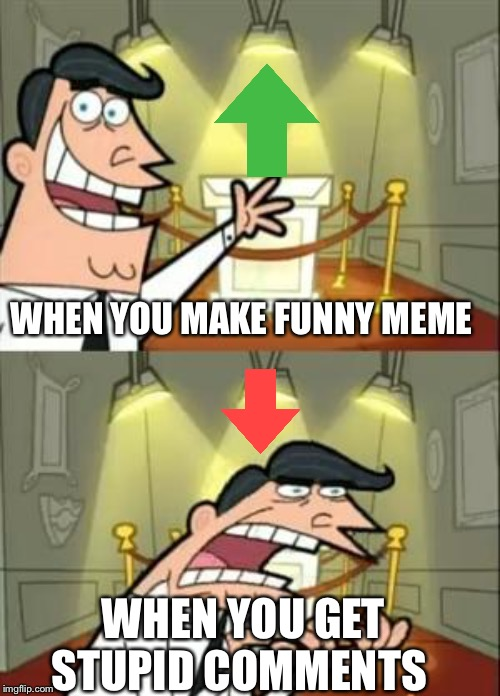 This Is Where I'd Put My Trophy If I Had One Meme | WHEN YOU MAKE FUNNY MEME WHEN YOU GET STUPID COMMENTS | image tagged in memes,this is where i'd put my trophy if i had one,u can't fix stupid | made w/ Imgflip meme maker