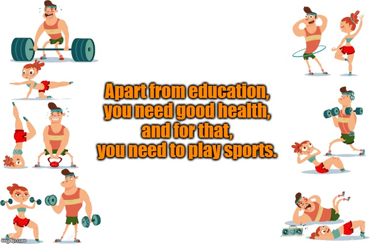 You need to play | Apart from education, you need good health, and for that, you need to play sports. | image tagged in quotes | made w/ Imgflip meme maker