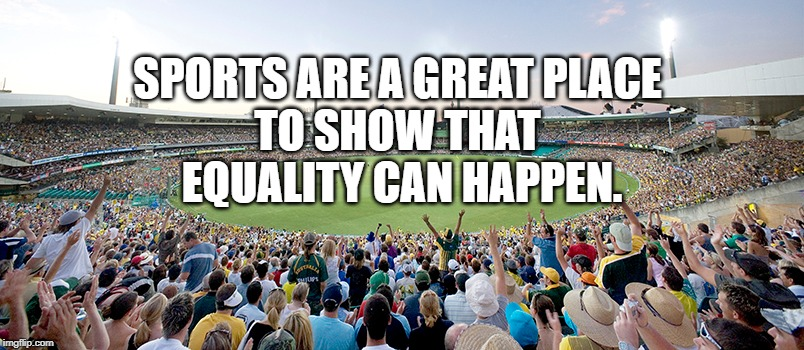 Equality | SPORTS ARE A GREAT PLACE TO SHOW THAT EQUALITY CAN HAPPEN. | image tagged in sport | made w/ Imgflip meme maker