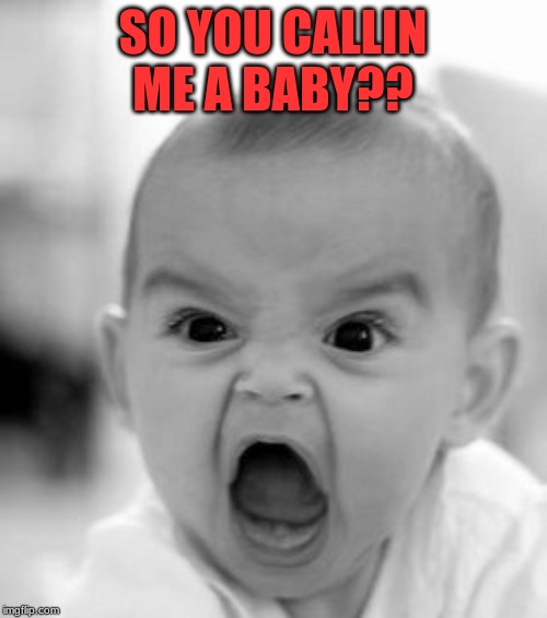 SO YOU CALLIN ME A BABY?? | image tagged in memes,angry baby | made w/ Imgflip meme maker