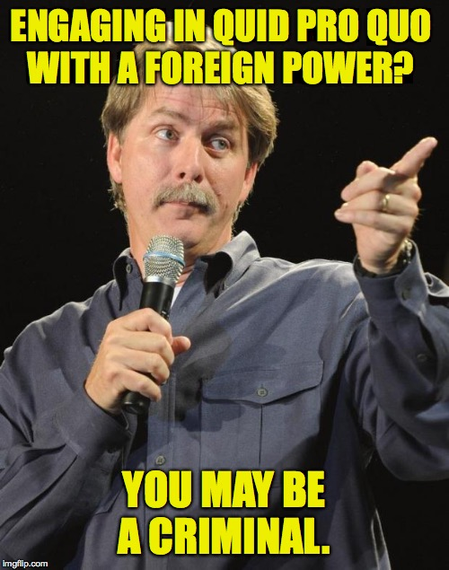 Jeff Foxworthy | ENGAGING IN QUID PRO QUO WITH A FOREIGN POWER? YOU MAY BE A CRIMINAL. | image tagged in jeff foxworthy | made w/ Imgflip meme maker