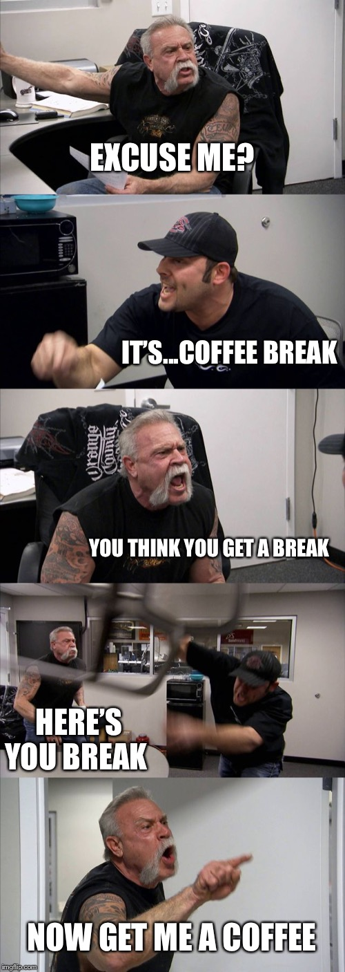 American Chopper Argument Meme | EXCUSE ME? IT'S...COFFEE BREAK YOU THINK YOU GET A BREAK HERE'S YOU BREAK NOW GET ME A COFFEE | image tagged in memes,american chopper argument | made w/ Imgflip meme maker