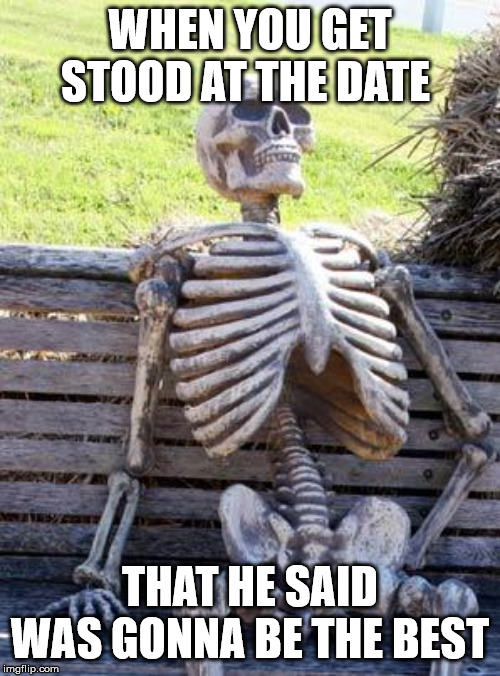 Waiting Skeleton Meme | WHEN YOU GET STOOD AT THE DATE THAT HE SAID WAS GONNA BE THE BEST | image tagged in memes,waiting skeleton | made w/ Imgflip meme maker