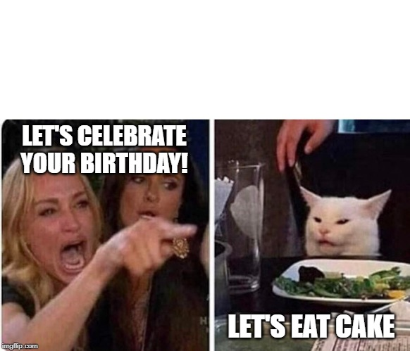 Lady screams at cat | LET'S CELEBRATE YOUR BIRTHDAY! LET'S EAT CAKE | image tagged in lady screams at cat | made w/ Imgflip meme maker