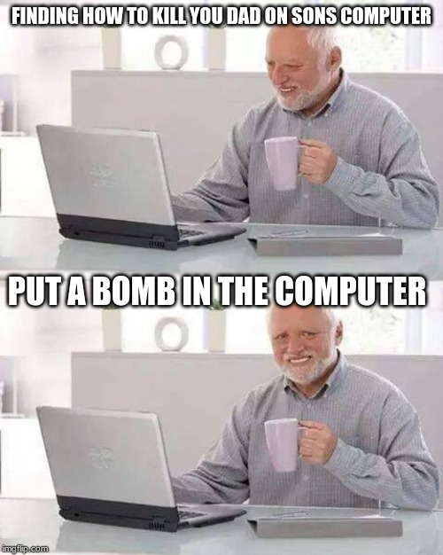 Hide the Pain Harold Meme | FINDING HOW TO KILL YOU DAD ON SONS COMPUTER PUT A BOMB IN THE COMPUTER | image tagged in memes,hide the pain harold | made w/ Imgflip meme maker