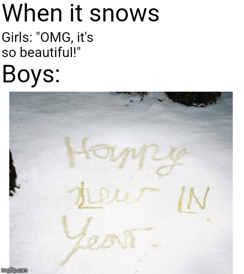 "When it snows | When it snows Girls: ""OMG, it's so beautiful!"" Boys: 