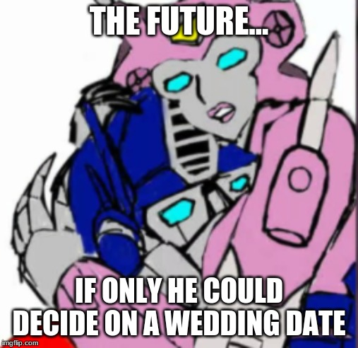 THE FUTURE... IF ONLY HE COULD DECIDE ON A WEDDING DATE | image tagged in transformers g1,funny memes,romance | made w/ Imgflip meme maker