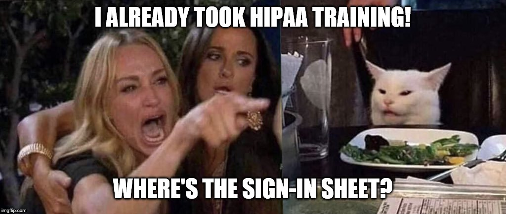 woman yelling at cat | I ALREADY TOOK HIPAA TRAINING! WHERE'S THE SIGN-IN SHEET? | image tagged in woman yelling at cat | made w/ Imgflip meme maker