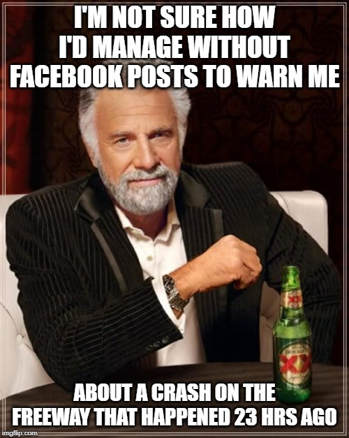 Facebook crash | I'M NOT SURE HOW I'D MANAGE WITHOUT FACEBOOK POSTS TO WARN ME ABOUT A CRASH ON THE FREEWAY THAT HAPPENED 23 HRS AGO | image tagged in memes,the most interesting man in the world,facebook,crash,freeway | made w/ Imgflip meme maker