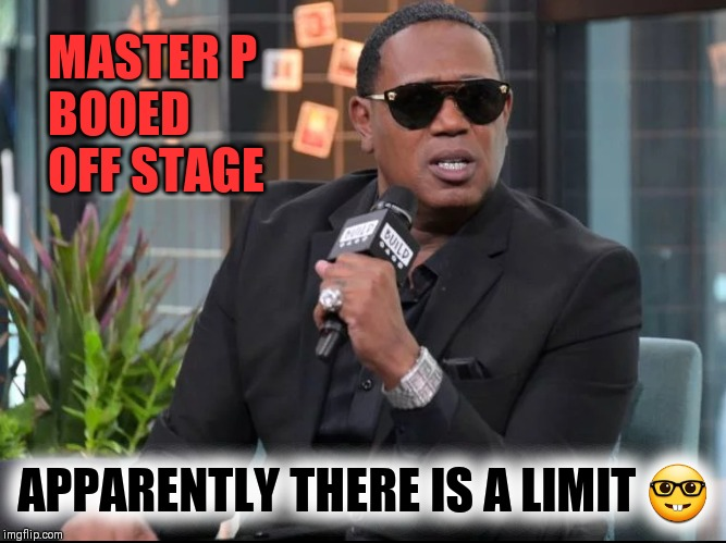 Enough is enough | MASTER P BOOED OFF STAGE APPARENTLY THERE IS A LIMIT ? | image tagged in master p,no limit,music meme,hip hop | made w/ Imgflip meme maker