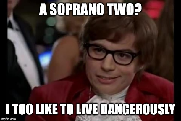 I too like to live dangerously | A SOPRANO TWO? I TOO LIKE TO LIVE DANGEROUSLY | image tagged in austin powers,sopranos,choir | made w/ Imgflip meme maker