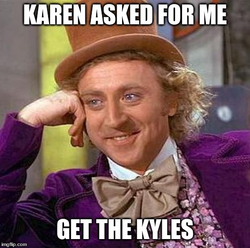 Creepy Condescending Wonka Meme | KAREN ASKED FOR ME GET THE KYLES | image tagged in memes,creepy condescending wonka | made w/ Imgflip meme maker