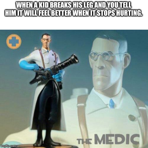 The medic tf2 | WHEN A KID BREAKS HIS LEG AND YOU TELL HIM IT WILL FEEL BETTER WHEN IT STOPS HURTING. | image tagged in the medic tf2 | made w/ Imgflip meme maker