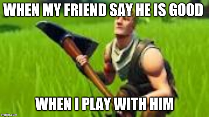 WHEN MY FRIEND SAY HE IS GOOD WHEN I PLAY WITH HIM | image tagged in the bot | made w/ Imgflip meme maker