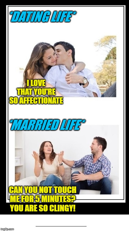Dating Life vs. Married Life | *DATING LIFE* CAN YOU NOT TOUCH ME FOR 5 MINUTES? YOU ARE SO CLINGY! I LOVE THAT YOU'RE SO AFFECTIONATE *MARRIED LIFE* | image tagged in couple happy then unhappy or single then married 2 panel better,memes,funny,dating,affectionate,clingy | made w/ Imgflip meme maker