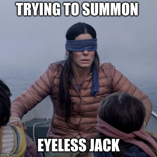 Bird Box |  TRYING TO SUMMON; EYELESS JACK | image tagged in memes,bird box | made w/ Imgflip meme maker