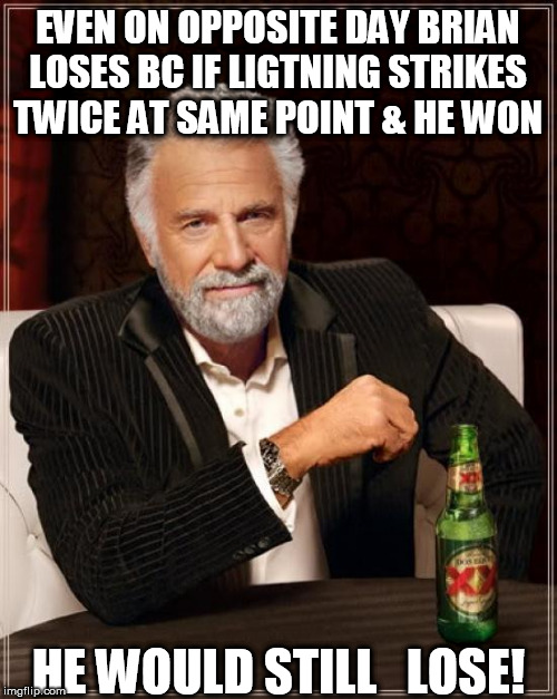 The Most Interesting Man In The World Meme | EVEN ON OPPOSITE DAY BRIAN LOSES BC IF LIGTNING STRIKES TWICE AT SAME POINT & HE WON HE WOULD STILL   LOSE! | image tagged in memes,the most interesting man in the world | made w/ Imgflip meme maker