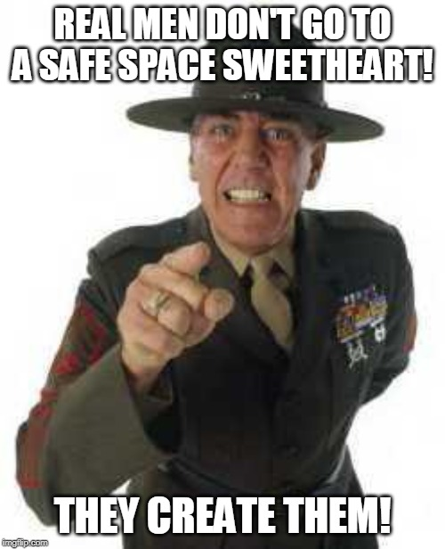 marine drill | REAL MEN DON'T GO TO A SAFE SPACE SWEETHEART! THEY CREATE THEM! | image tagged in marine drill | made w/ Imgflip meme maker
