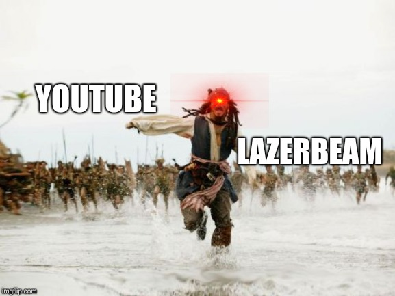 Jack Sparrow Being Chased Meme | YOUTUBE LAZERBEAM | image tagged in memes,jack sparrow being chased | made w/ Imgflip meme maker