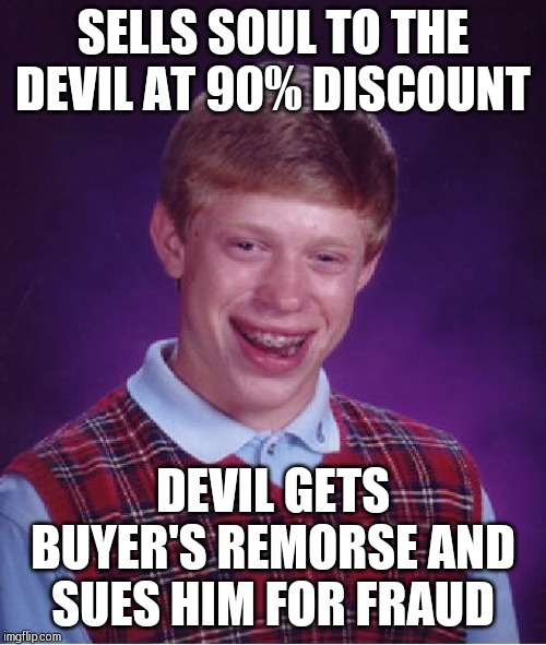 Bad Luck Brian Meme | SELLS SOUL TO THE DEVIL AT 90% DISCOUNT DEVIL GETS BUYER'S REMORSE AND SUES HIM FOR FRAUD | image tagged in memes,bad luck brian | made w/ Imgflip meme maker