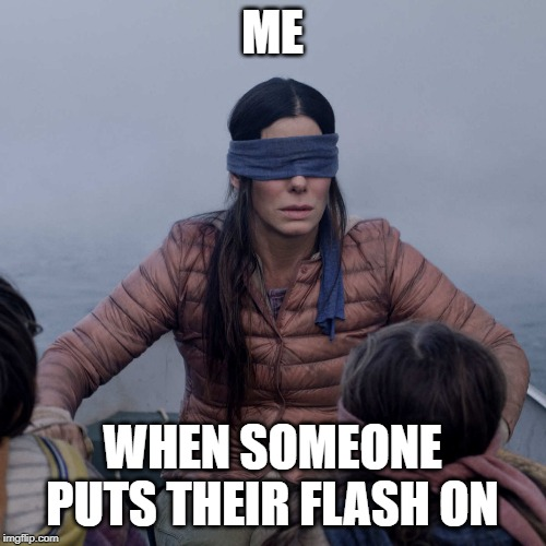 Bird Box | ME WHEN SOMEONE PUTS THEIR FLASH ON | image tagged in memes,bird box | made w/ Imgflip meme maker