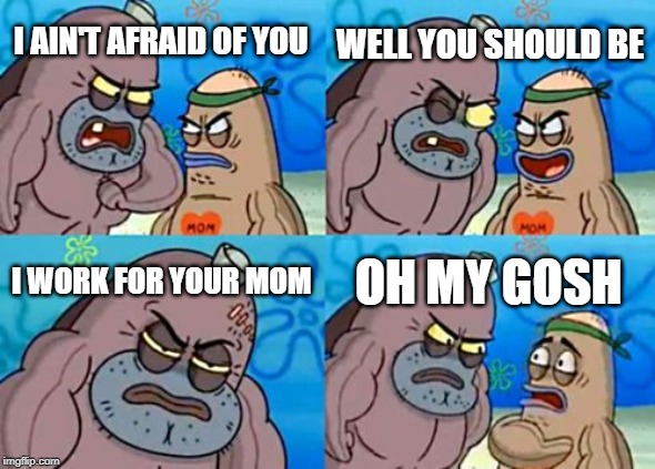 How Tough Are You |  WELL YOU SHOULD BE; I AIN'T AFRAID OF YOU; I WORK FOR YOUR MOM; OH MY GOSH | image tagged in memes,how tough are you | made w/ Imgflip meme maker