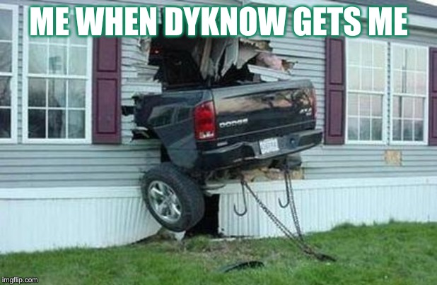 funny car crash | ME WHEN DYKNOW GETS ME | image tagged in funny car crash | made w/ Imgflip meme maker