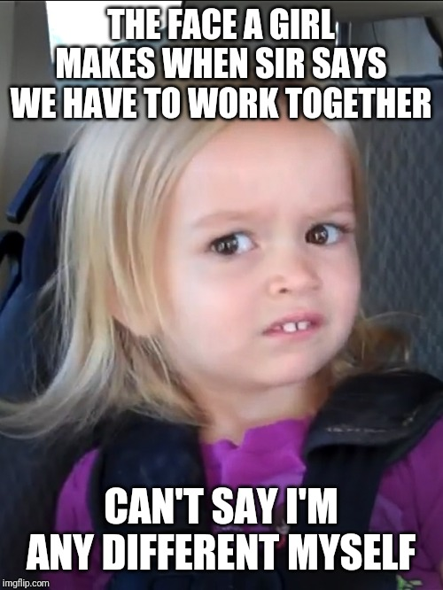 THE FACE A GIRL MAKES WHEN SIR SAYS WE HAVE TO WORK TOGETHER CAN'T SAY I'M ANY DIFFERENT MYSELF | image tagged in awkward face meme | made w/ Imgflip meme maker