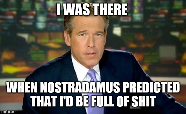 Can't forget this template |  I WAS THERE; WHEN NOSTRADAMUS PREDICTED THAT I'D BE FULL OF SHIT | image tagged in memes,brian williams was there,nostradamus,liar liar | made w/ Imgflip meme maker