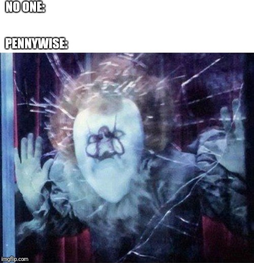 Dummywise | NO ONE: PENNYWISE: | image tagged in pennywise,funny,funny memes | made w/ Imgflip meme maker