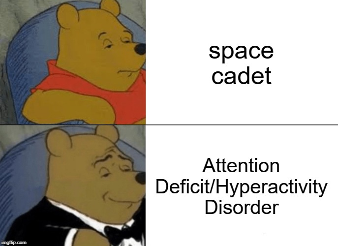 Tuxedo Winnie The Pooh Meme | space cadet Attention Deficit/Hyperactivity Disorder | image tagged in memes,tuxedo winnie the pooh | made w/ Imgflip meme maker
