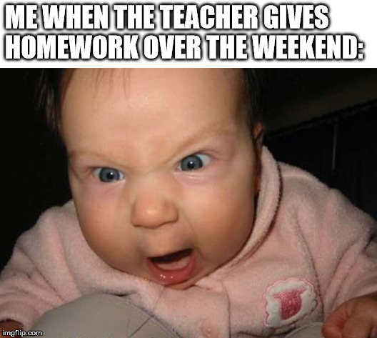 Evil Baby Meme | ME WHEN THE TEACHER GIVES HOMEWORK OVER THE WEEKEND: | image tagged in memes,evil baby | made w/ Imgflip meme maker