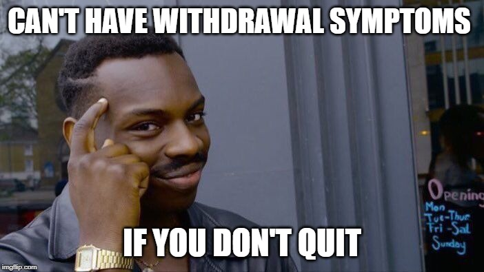 Roll Safe Think About It Meme | CAN'T HAVE WITHDRAWAL SYMPTOMS IF YOU DON'T QUIT | image tagged in memes,roll safe think about it | made w/ Imgflip meme maker