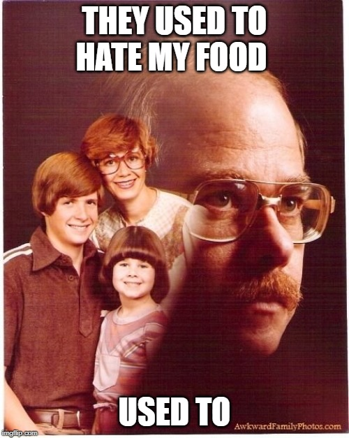 Vengeance Dad | THEY USED TO HATE MY FOOD USED TO | image tagged in memes,vengeance dad | made w/ Imgflip meme maker