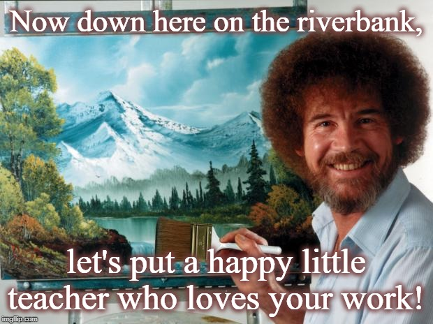 Now down here on the riverbank, let's put a happy little teacher who loves your work! | image tagged in bob ross | made w/ Imgflip meme maker