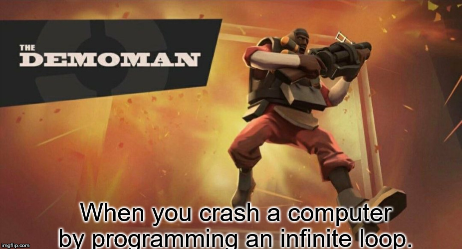 The Demoman | When you crash a computer by programming an infinite loop. | image tagged in the demoman | made w/ Imgflip meme maker