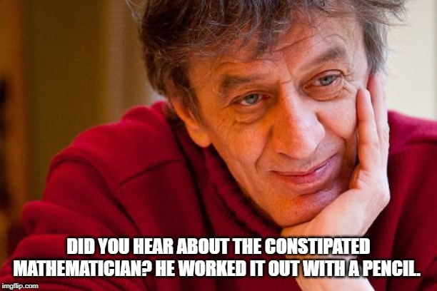 Really Evil College Teacher Meme | DID YOU HEAR ABOUT THE CONSTIPATED MATHEMATICIAN? HE WORKED IT OUT WITH A PENCIL. | image tagged in memes,really evil college teacher | made w/ Imgflip meme maker