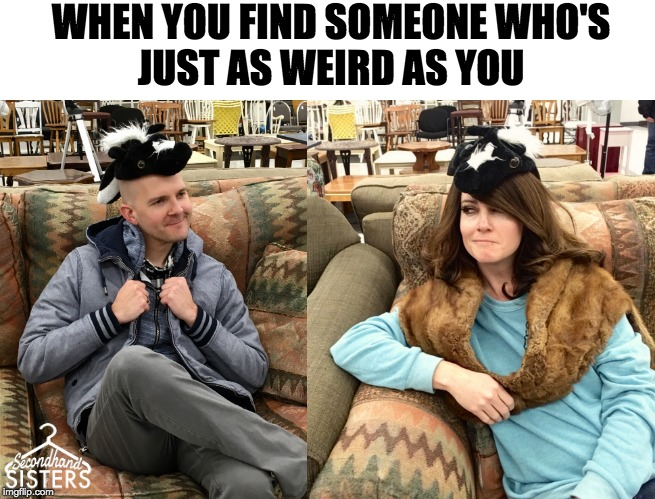 When you find someone who's just as weird as you | WHEN YOU FIND SOMEONE WHO'SJUST AS WEIRD AS YOU | image tagged in weird,weird stuff,weirdo,goodwill,macklemore thrift store,thrift store | made w/ Imgflip meme maker
